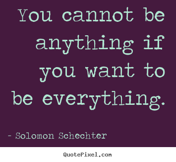 Solomon Schechter image quotes - You cannot be anything if you want to be everything. - Inspirational quotes