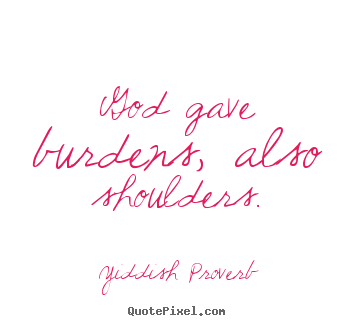 God gave burdens, also shoulders. Yiddish Proverb  inspirational quotes