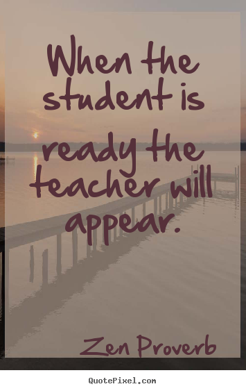 When the student is ready the teacher will appear. Zen Proverb top inspirational quotes
