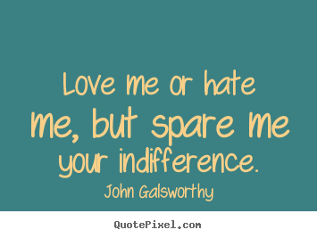 Inspirational Quote   Love Me Or Hate Me, But Spare Me Your Indifference.