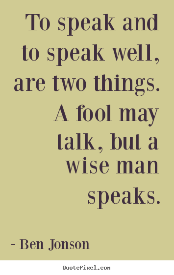 Ben Jonson picture quotes - To speak and to speak well, are two things. a fool may talk, but a.. - Inspirational quotes