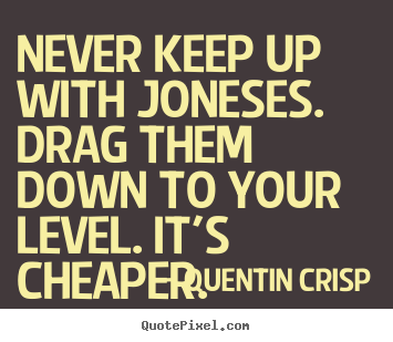Quote about inspirational - Never keep up with joneses. drag them down to your..