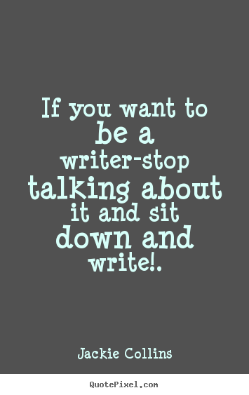 Quotes about inspirational - If you want to be a writer-stop talking about it and..