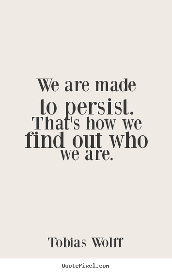 Inspirational quotes - We are made to persist. that's how we find out who..