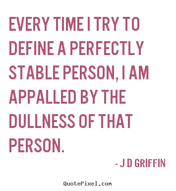 J D Griffin picture quotes - Every time i try to define a perfectly stable person, i am.. - Inspirational quotes