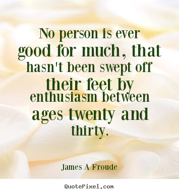 James A Froude picture quotes - No person is ever good for much, that hasn't been swept.. - Inspirational quotes