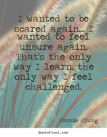 Inspirational quotes - I wanted to be scared again... i wanted to feel unsure again...