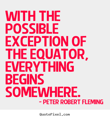 With the possible exception of the equator, everything begins somewhere. Peter Robert Fleming popular inspirational quotes