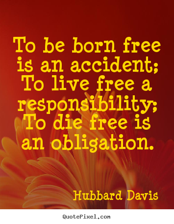 To be born free is an accident; to live free.. Hubbard Davis top inspirational quotes
