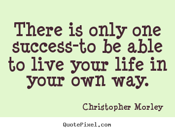 Live Your Life Quotes Pleasing Christopher Morley Picture Sayings  There Is Only One Successto