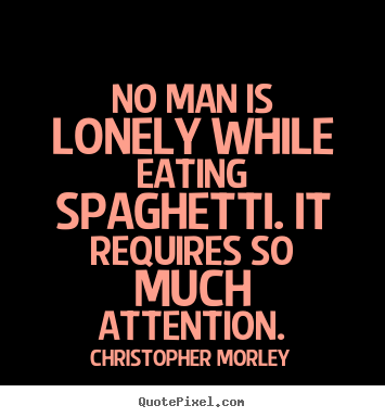 Make picture quote about inspirational - No man is lonely while eating spaghetti. it requires so much attention.