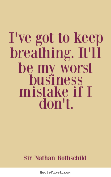 I've got to keep breathing. it'll be my worst business mistake if i don't. Sir Nathan Rothschild great inspirational quote