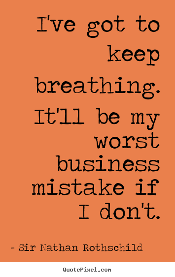 Quote about inspirational - I've got to keep breathing. it'll be my worst business mistake if i don't.