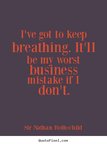 Sir Nathan Rothschild picture quotes - I've got to keep breathing. it'll be my worst business mistake if.. - Inspirational quotes
