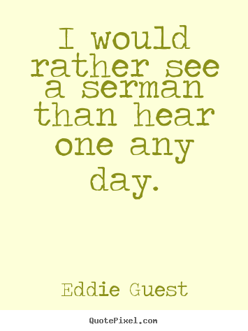Eddie Guest picture quote - I would rather see a serman than hear one any day. - Inspirational quote
