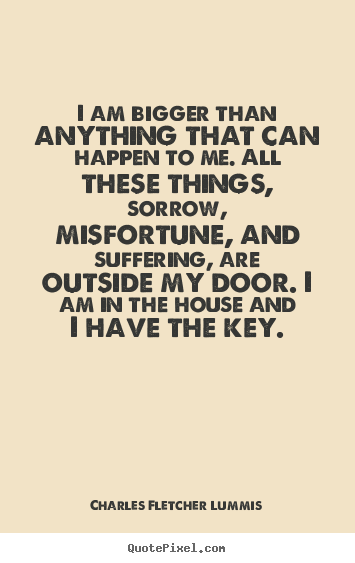 I am bigger than anything that can happen to me. all.. Charles Fletcher Lummis top inspirational quote