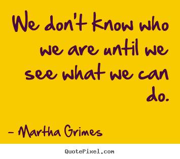 Quote about inspirational - We don't know who we are until we see what we can..