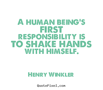 Inspirational quotes - A human being's first responsibility is..