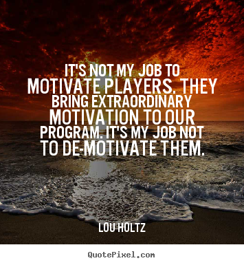 It's not my job to motivate players. they bring extraordinary motivation.. Lou Holtz popular inspirational quotes