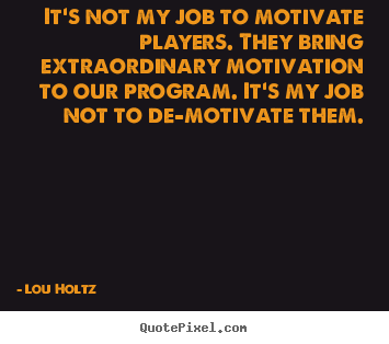 Lou Holtz picture quote - It's not my job to motivate players. they bring extraordinary motivation.. - Inspirational quotes