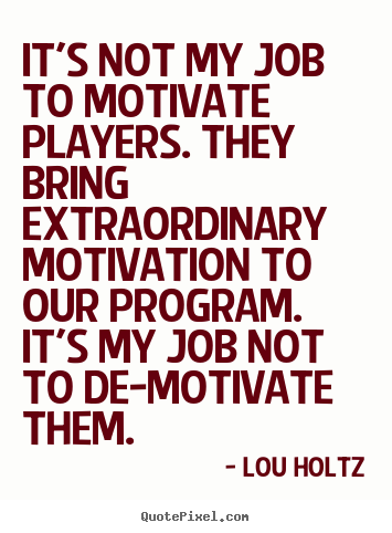 Lou Holtz picture quotes - It's not my job to motivate players. they bring.. - Inspirational quotes