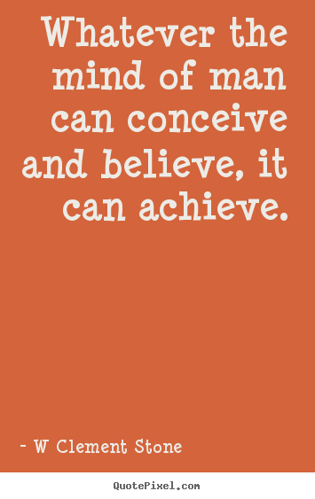 Sayings about inspirational - Whatever the mind of man can conceive and..