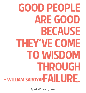 """good people are good because they ve come to wisdom through failure william saroyan """"good people are good because they've come to wisdom through failure we get  very little wisdom from success you know"""" william saroyan."""