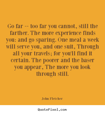 Quote about inspirational - Go far -- too far you cannot, still the farther...