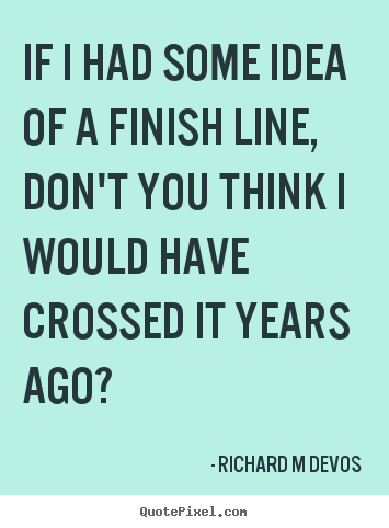 Quotes about inspirational - If i had some idea of a finish line, don't..