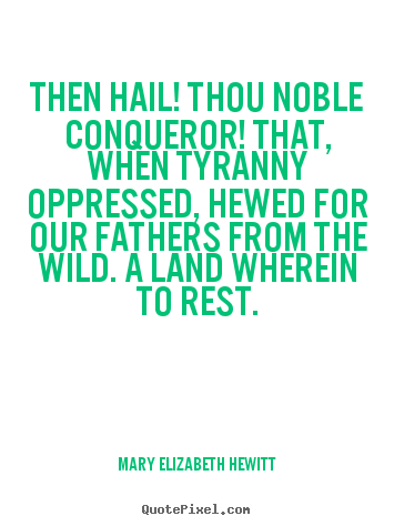Then hail! thou noble conqueror! that, when tyranny.. Mary Elizabeth Hewitt  inspirational quote