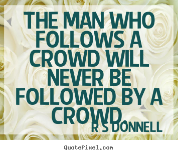 R S Donnell picture quotes - The man who follows a crowd will never be followed by a crowd. - Inspirational quote