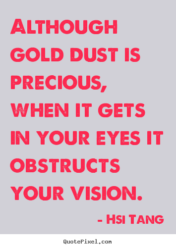 Hsi Tang picture quotes - Although gold dust is precious, when it gets in.. - Inspirational quotes