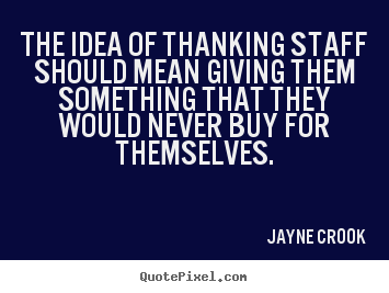 Create your own picture quotes about inspirational - The idea of thanking staff should mean giving them something that..
