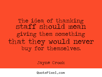 The idea of thanking staff should mean giving them.. Jayne Crook greatest inspirational quotes