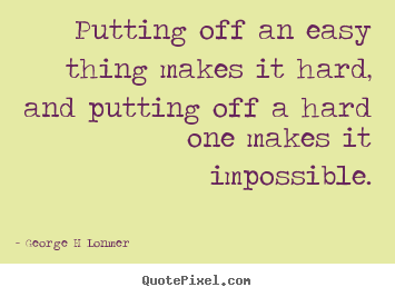 Quotes about inspirational - Putting off an easy thing makes it hard, and putting off..