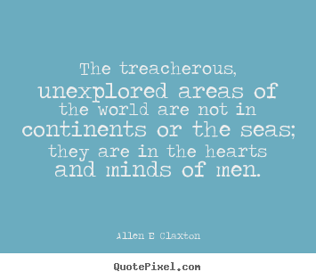Allen E Claxton picture quotes - The treacherous, unexplored areas of the world are not in continents.. - Inspirational quote