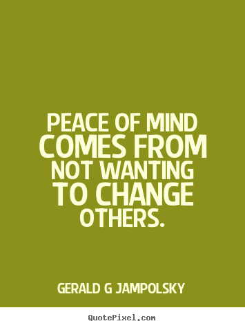 Gerald G Jampolsky Picture Quotes   Peace Of Mind Comes From Not Wanting To  Change Others