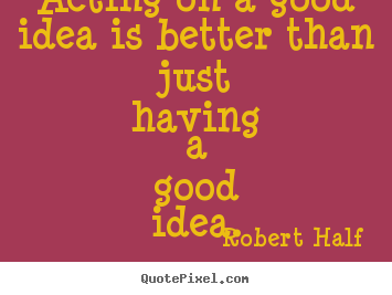 Acting on a good idea is better than just having a good idea. Robert Half great inspirational quotes