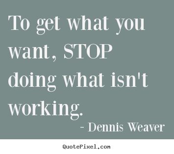 Inspirational quotes - To get what you want, stop doing what isn't working.