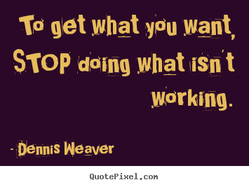 Inspirational quotes - To get what you want, stop doing what isn't..