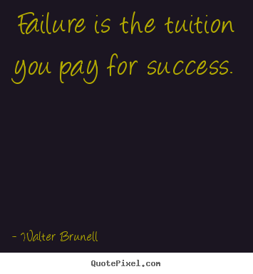 Walter Brunell picture quotes - Failure is the tuition you pay for success. - Inspirational sayings