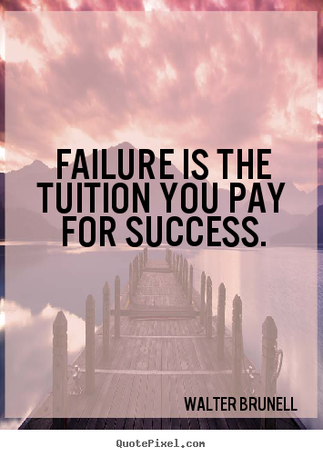 Failure is the tuition you pay for success. Walter Brunell greatest inspirational quotes
