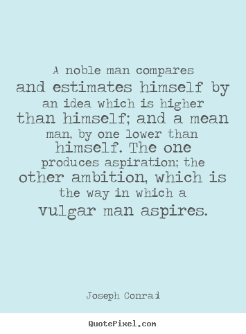 Make picture quotes about inspirational - A noble man compares and estimates himself by an idea which is higher..