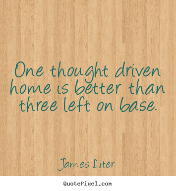 Design custom picture quote about inspirational - One thought driven home is better than three left on base.