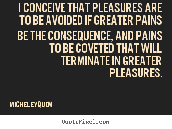 Michel Eyquem picture quotes - I conceive that pleasures are to be avoided if greater pains be the.. - Inspirational quotes