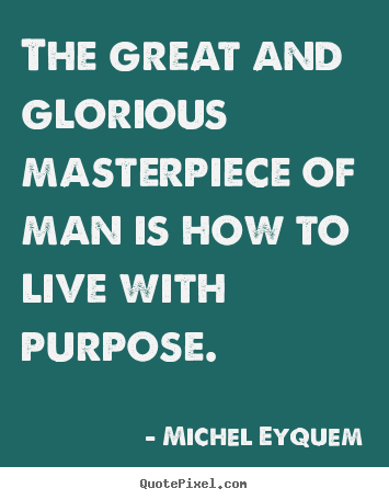 Michel Eyquem picture quotes - The great and glorious masterpiece of man is how to live with purpose. - Inspirational quotes