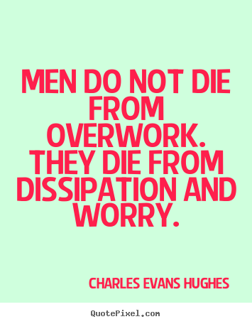 Quotes about inspirational - Men do not die from overwork. they die from dissipation and worry.