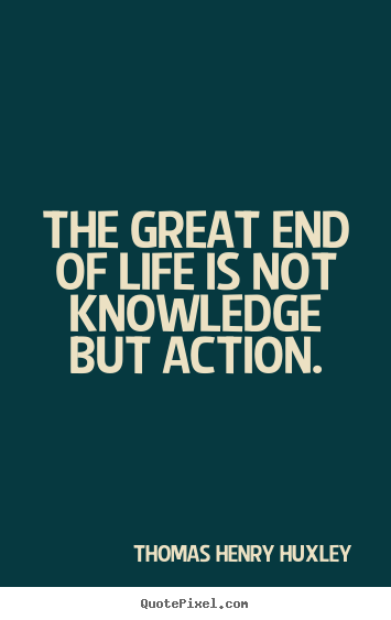 The great end of life is not knowledge but action. Thomas Henry Huxley great inspirational quotes