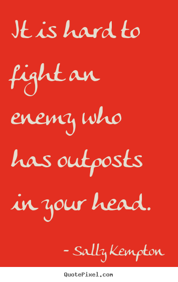 Sally Kempton picture quotes - It is hard to fight an enemy who has outposts in your head. - Inspirational quotes