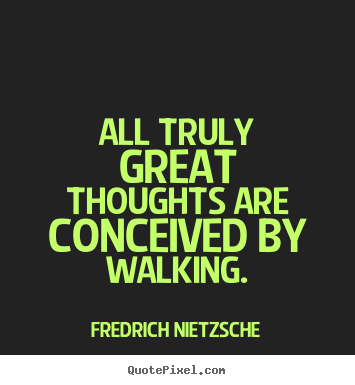 All truly great thoughts are conceived by walking. Fredrich Nietzsche  inspirational quote